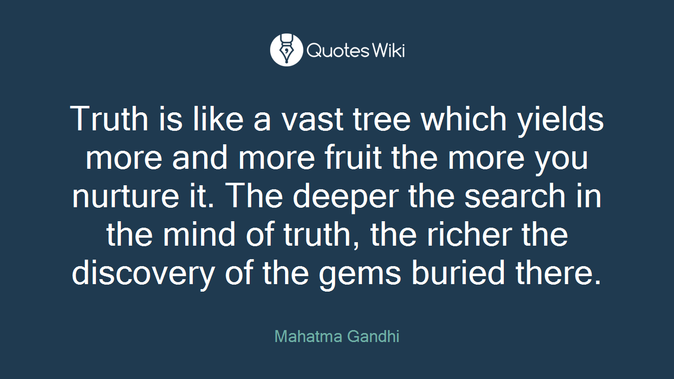 Truth is like a vast tree which yields more and more fruit the more you nurture it. The deeper the search in the mind of truth, the richer the discovery of the gems buried there.