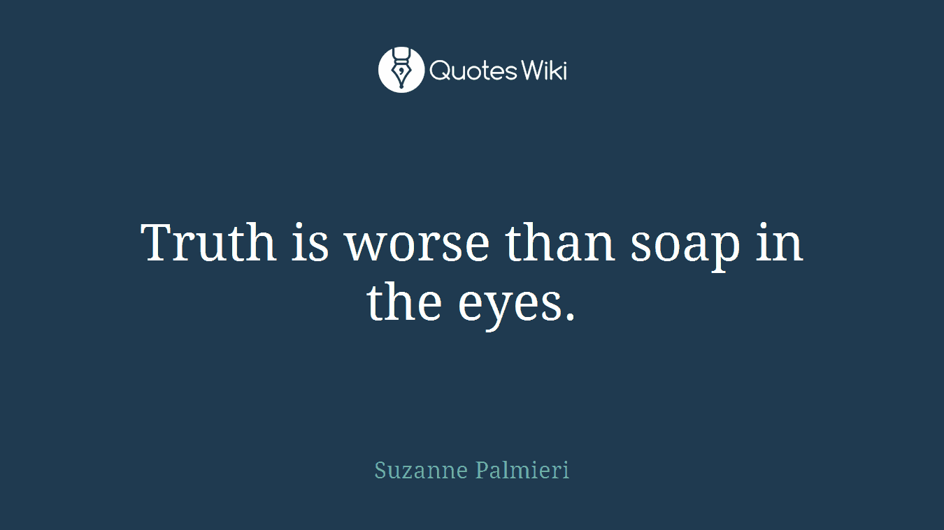 Truth is worse than soap in the eyes.