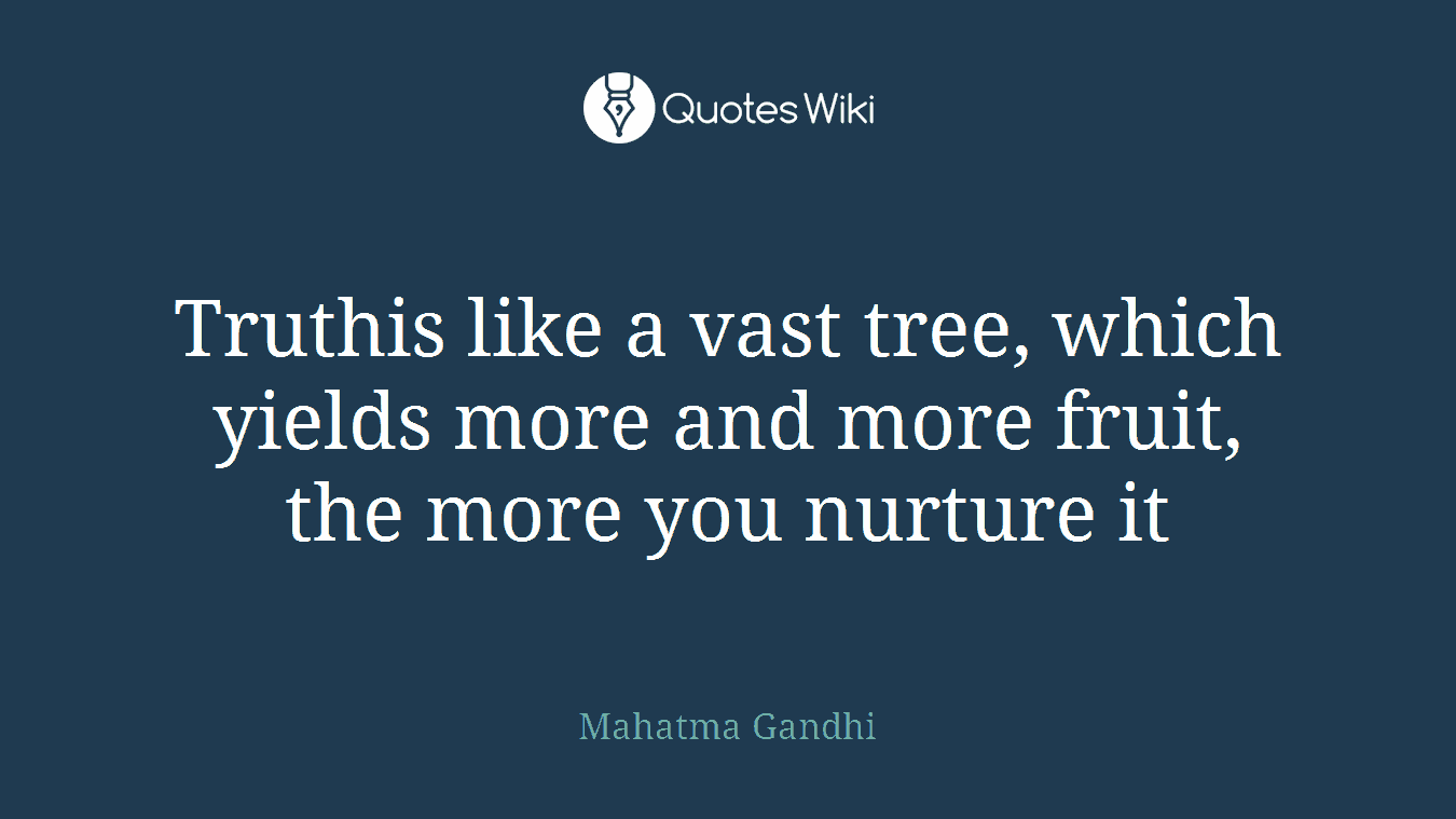 Truthis like a vast tree, which yields more and more fruit, the more you nurture it