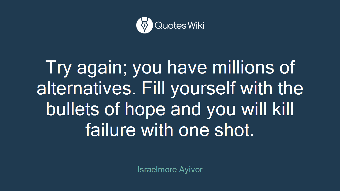 Try again; you have millions of alternatives. Fill yourself with the bullets of hope and you will kill failure with one shot.