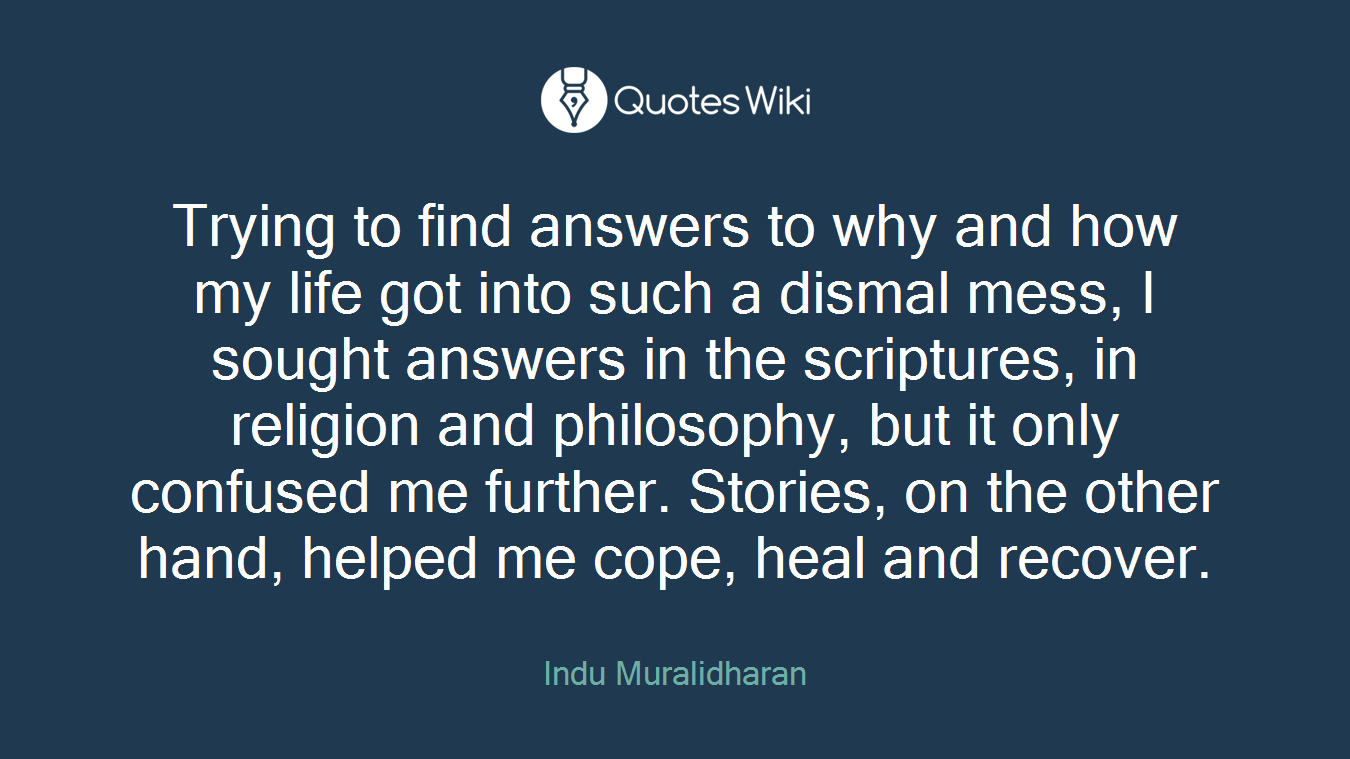 Trying to find answers to why and how my life got into such a dismal mess, I sought answers in the scriptures, in religion and philosophy, but it only confused me further. Stories, on the other hand, helped me cope, heal and recover.