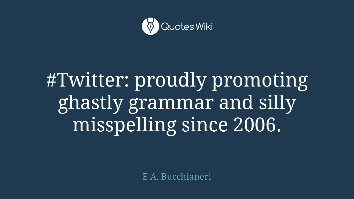 #Twitter: proudly promoting ghastly grammar and silly misspelling since 2006.