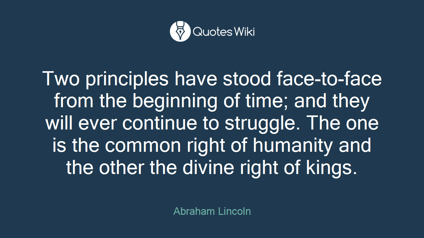 Two principles have stood face-to-face from the beginning of time; and they will ever continue to struggle. The one is the common right of humanity and the other the divine right of kings.