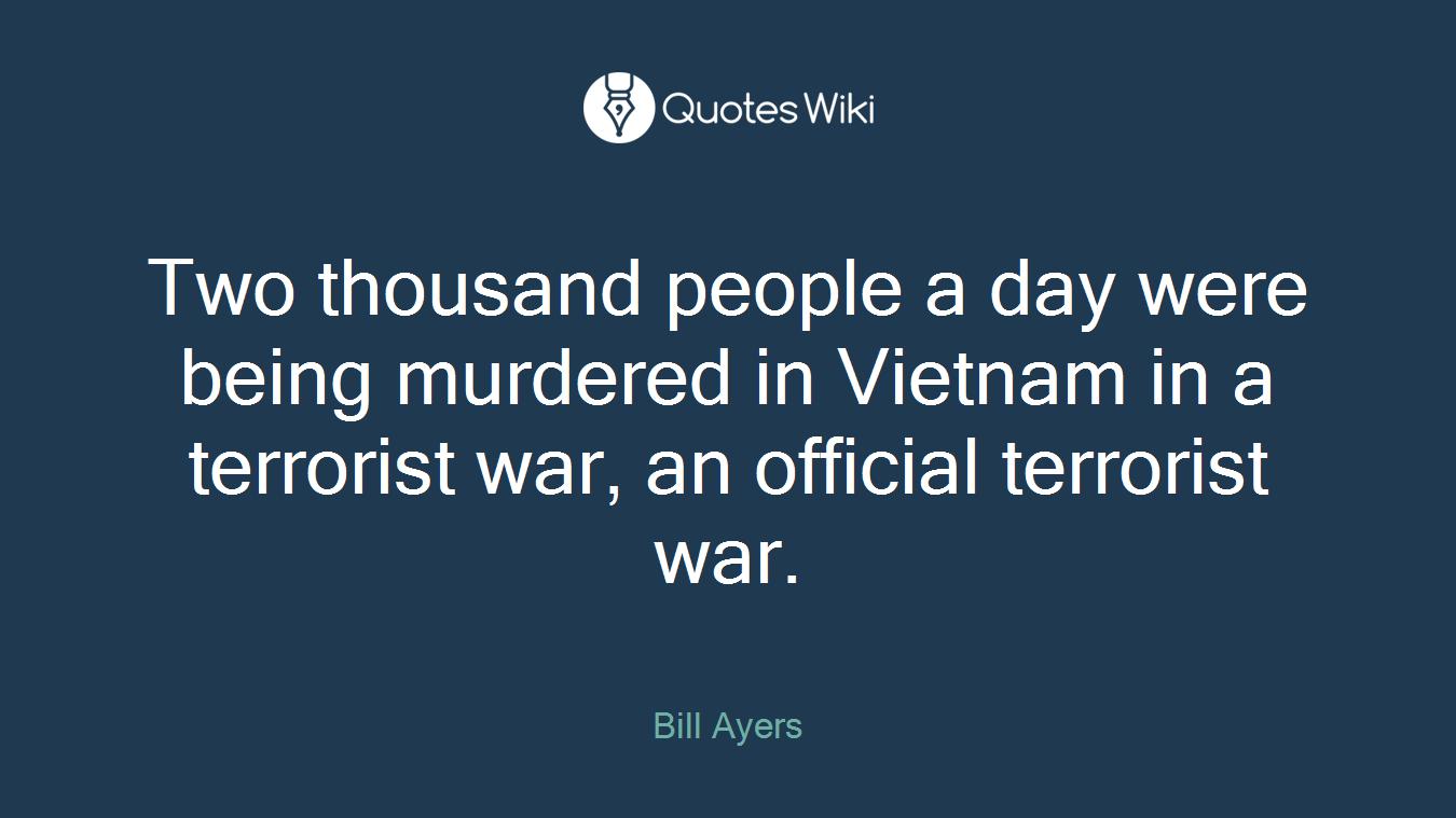 Two thousand people a day were being murdered in Vietnam in a terrorist war, an official terrorist war.