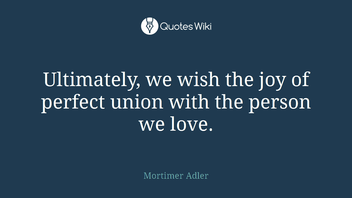 Ultimately, we wish the joy of perfect union with the person we love.