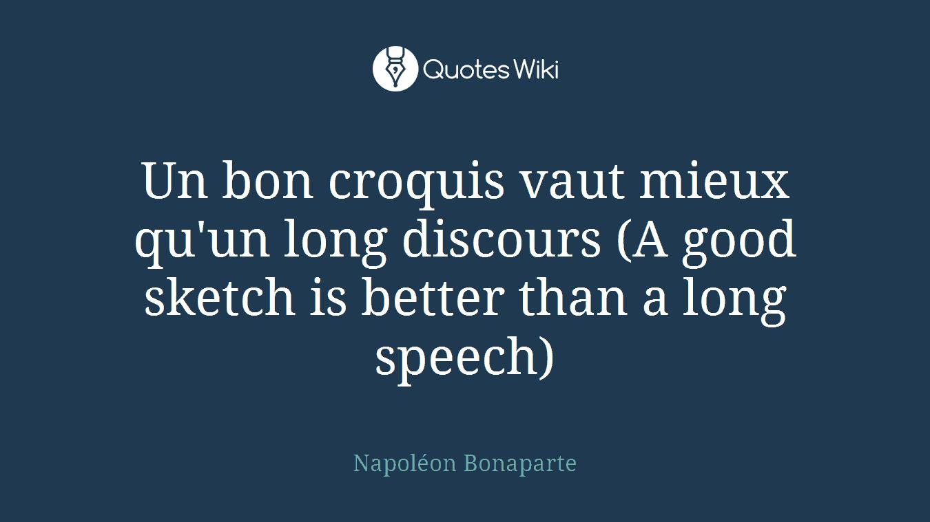 Un bon croquis vaut mieux qu'un long discours (A good sketch is better than a long speech)