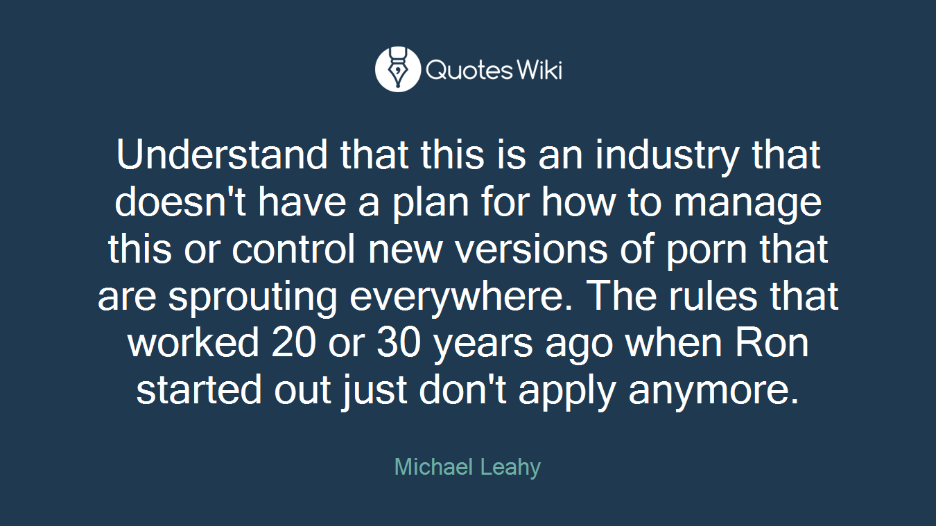Understand that this is an industry that doesn't have a plan for how to manage this or control new versions of porn that are sprouting everywhere. The rules that worked 20 or 30 years ago when Ron started out just don't apply anymore.