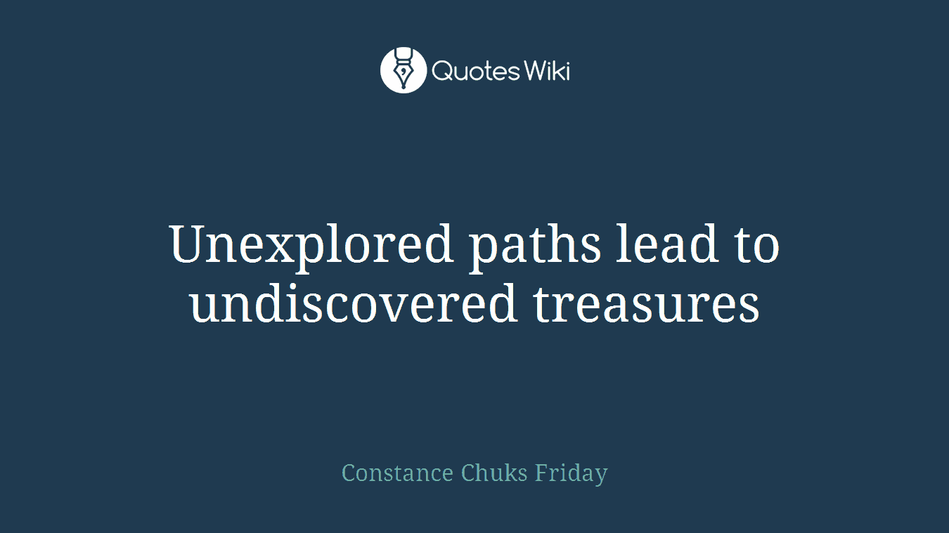 Unexplored paths lead to undiscovered treasures