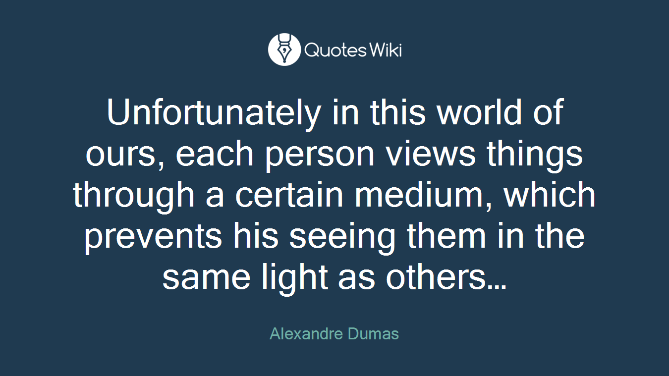 Unfortunately in this world of ours, each person views things through a certain medium, which prevents his seeing them in the same light as others…