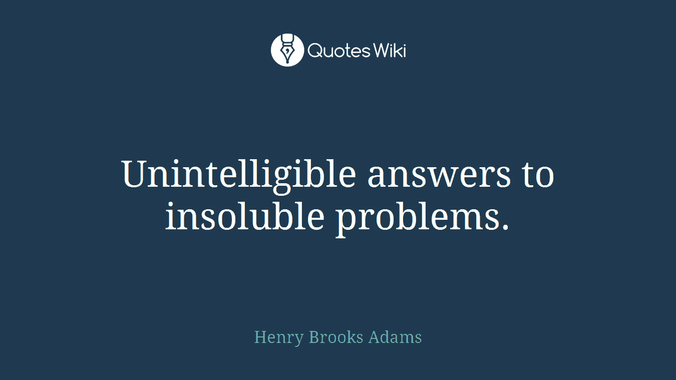 Unintelligible answers to insoluble problems.