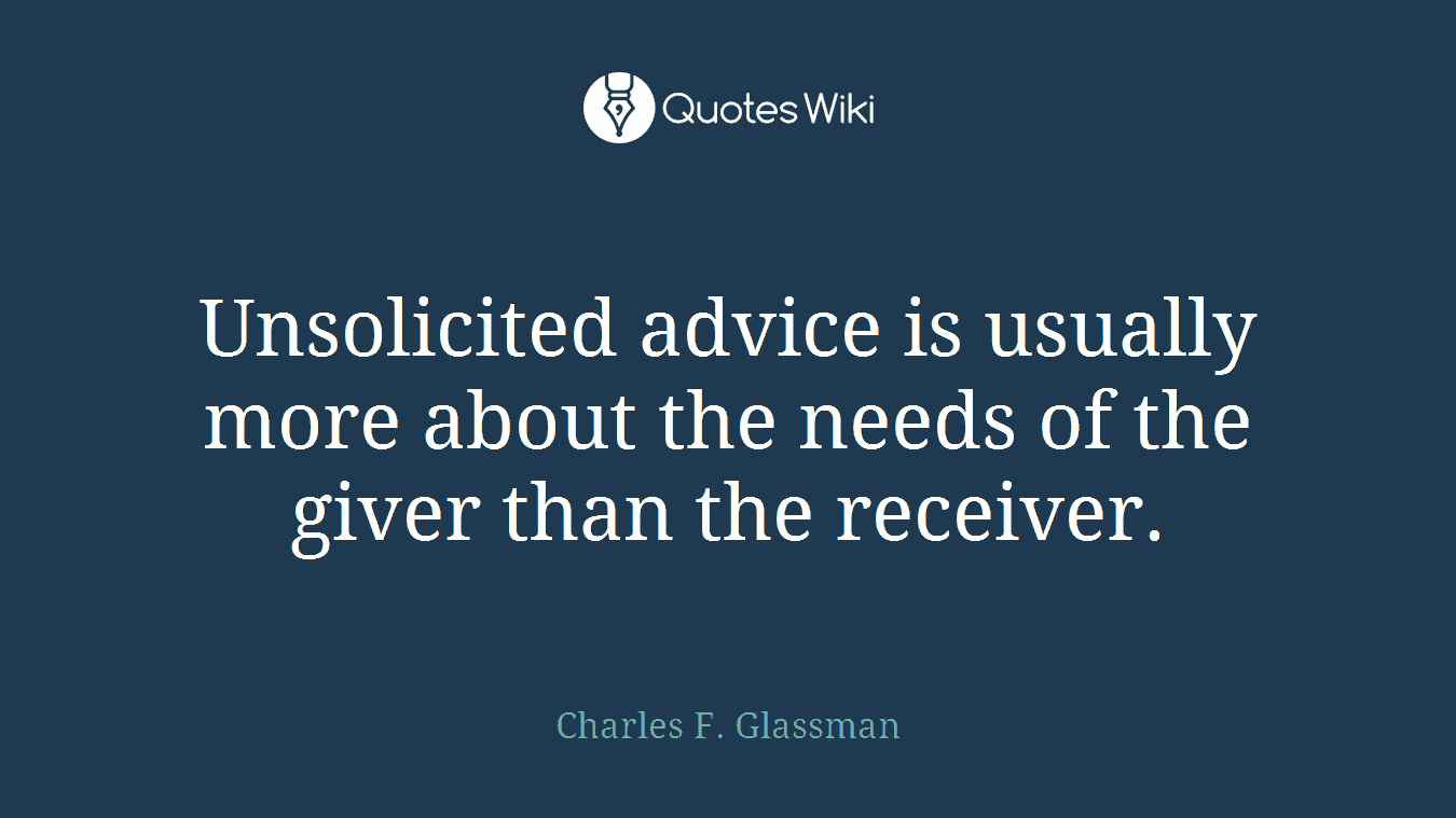 Unsolicited advice is usually more about the needs of the giver than the receiver.