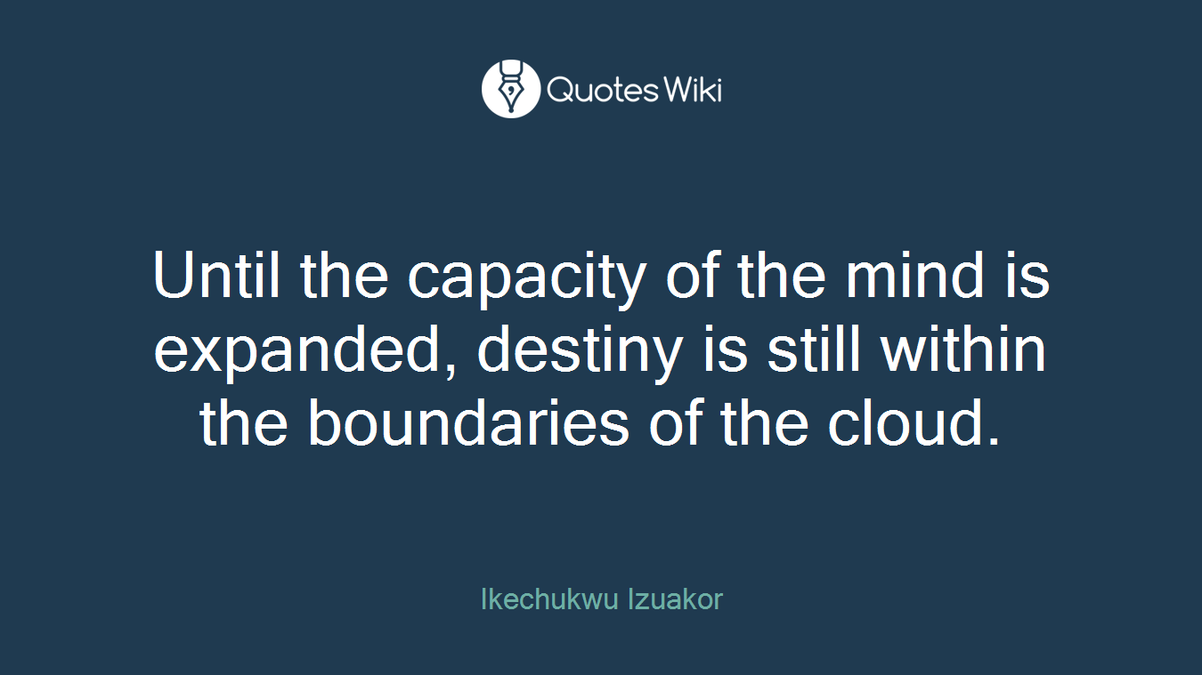 Until the capacity of the mind is expanded, destiny is still within the boundaries of the cloud.
