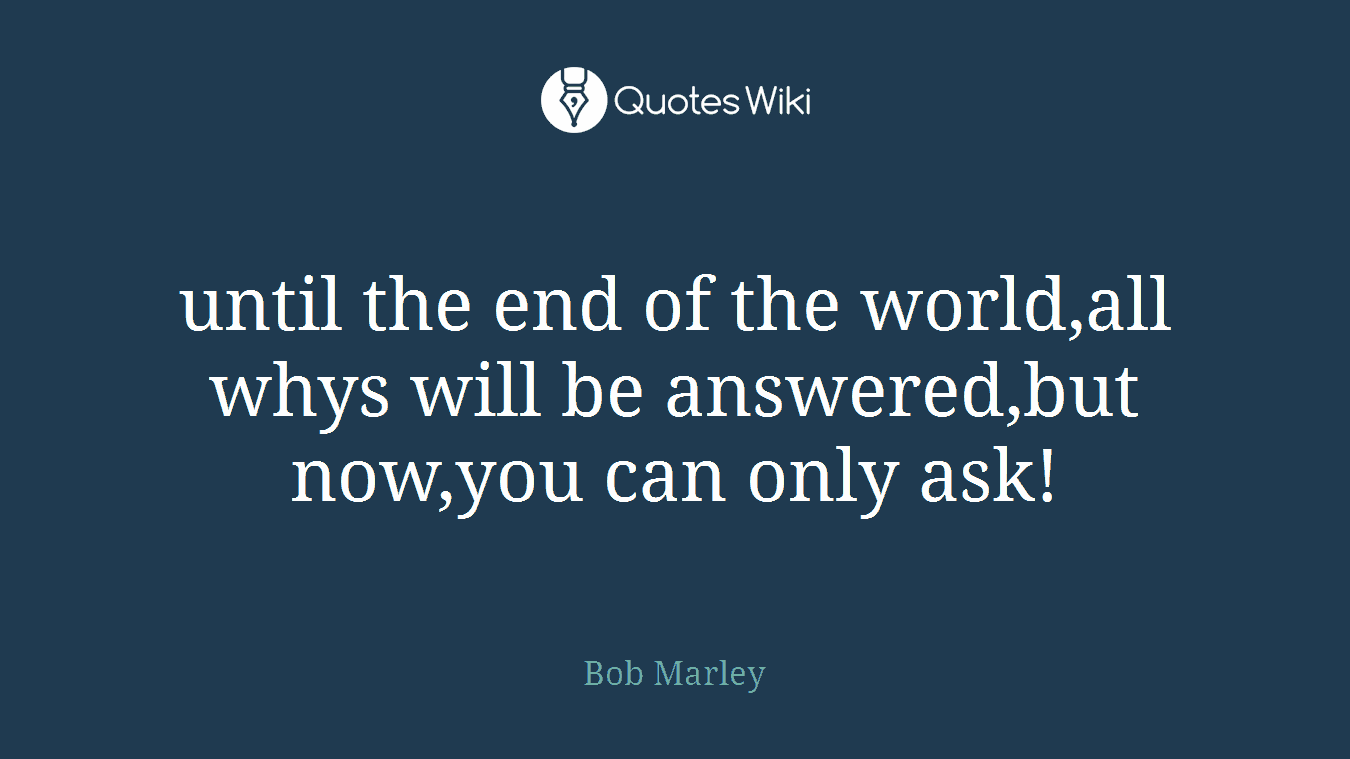 until the end of the world,all whys will be answered,but now,you can only ask!