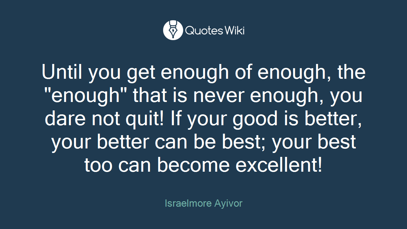 "Until you get enough of enough, the ""enough"" that is never enough, you dare not quit! If your good is better, your better can be best; your best too can become excellent!"