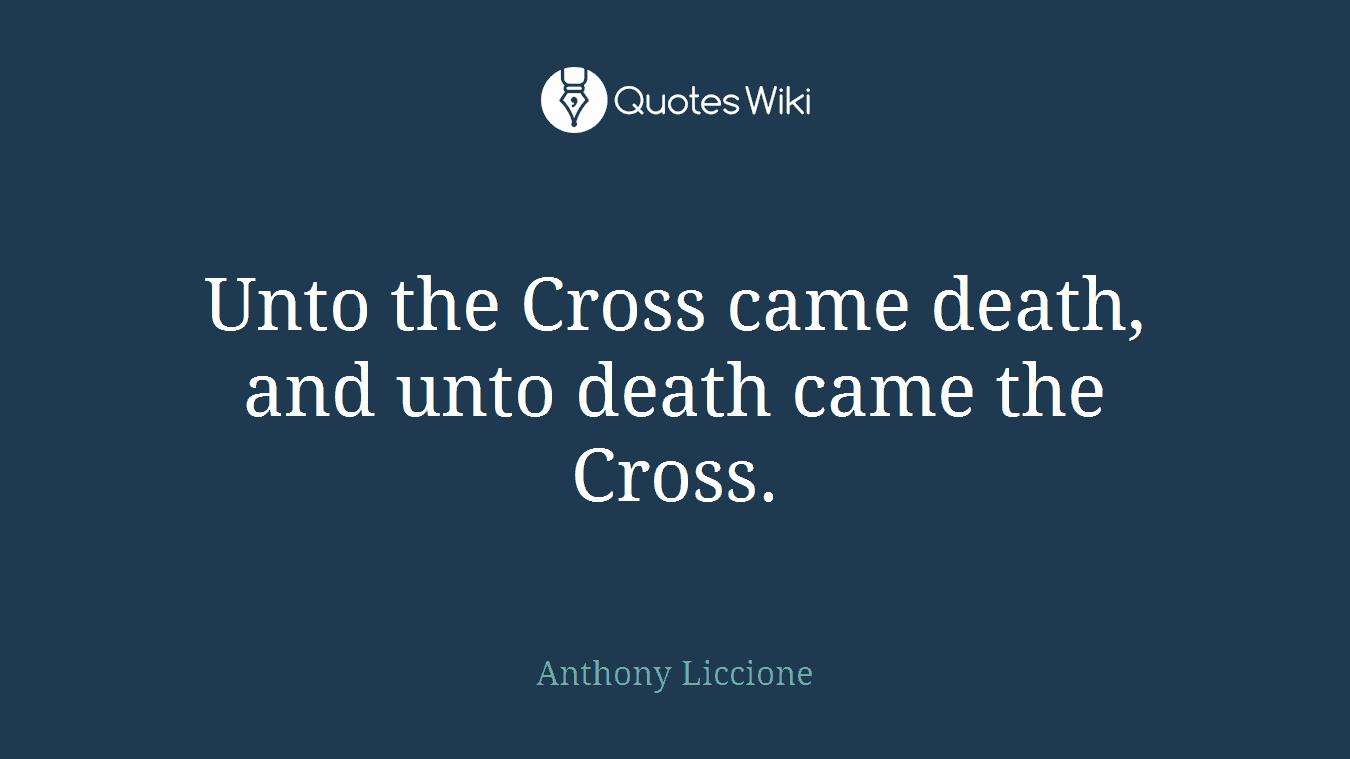 Unto the Cross came death, and unto death came the Cross.