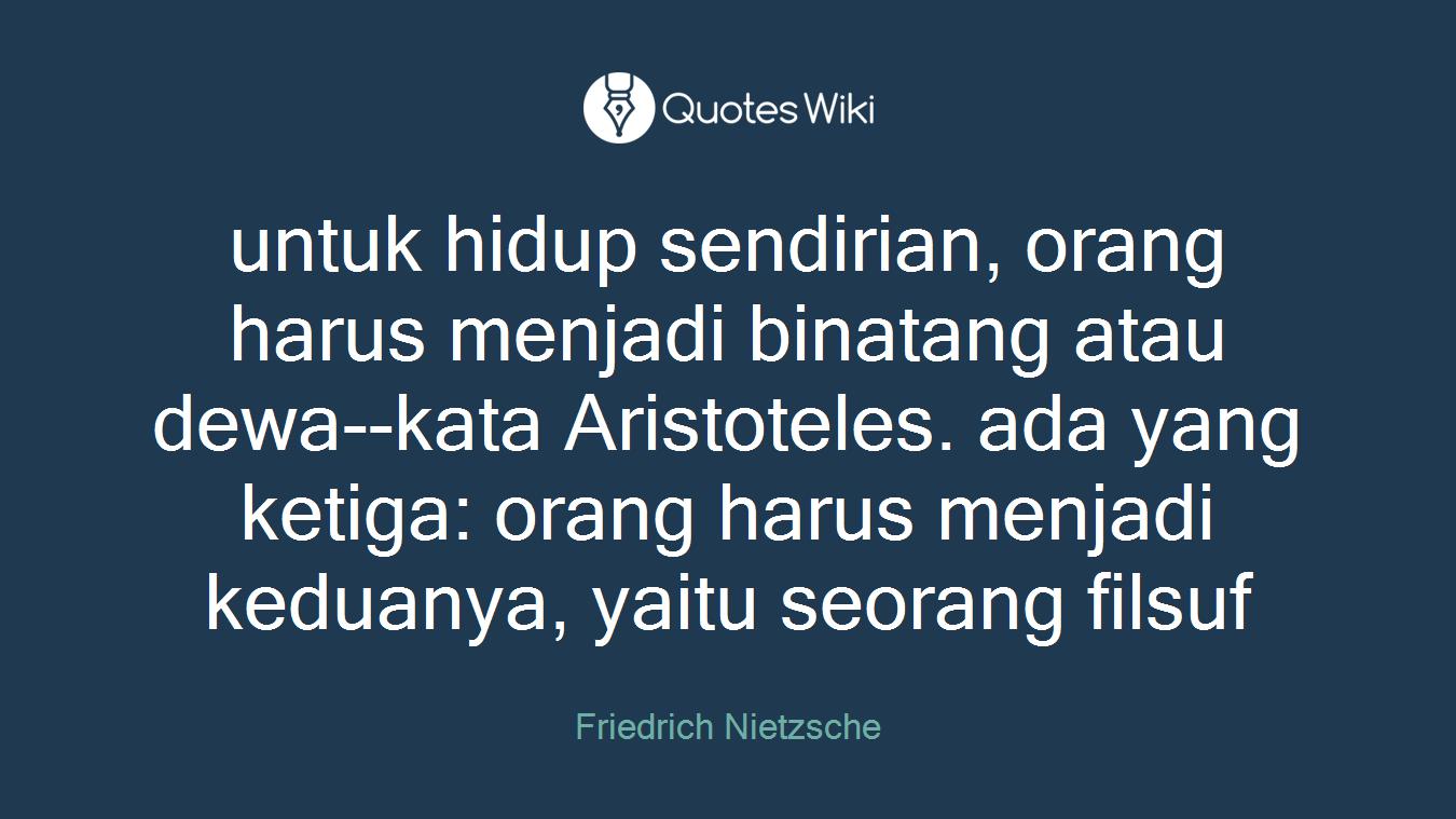untuk hidup sendirian, orang harus menjadi binatang atau dewa--kata Aristoteles. ada yang ketiga: orang harus menjadi keduanya, yaitu seorang filsuf