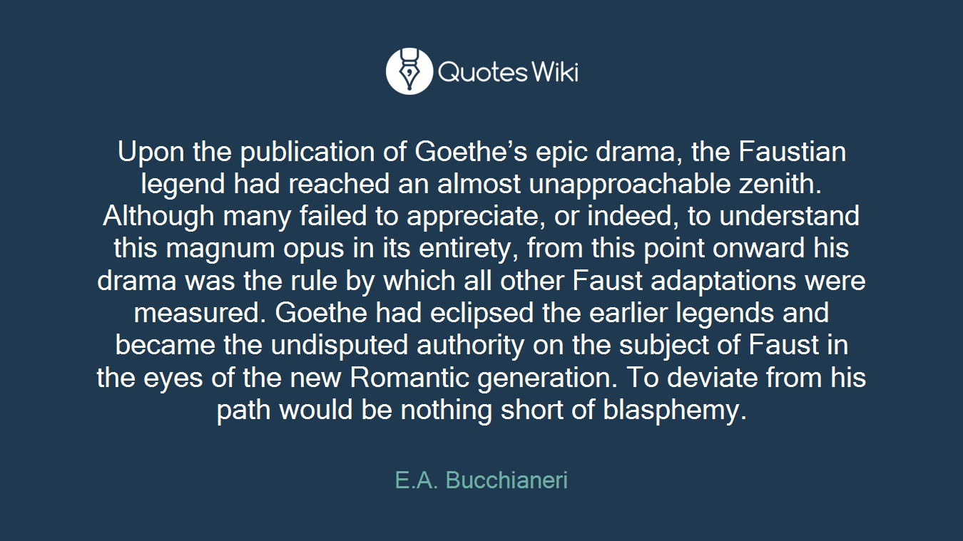 Upon the publication of Goethe's epic drama, the Faustian legend had reached an almost unapproachable zenith. Although many failed to appreciate, or indeed, to understand this magnum opus in its entirety, from this point onward his drama was the rule by which all other Faust adaptations were measured. Goethe had eclipsed the earlier legends and became the undisputed authority on the subject of Faust in the eyes of the new Romantic generation. To deviate from his path would be nothing short of blasphemy.