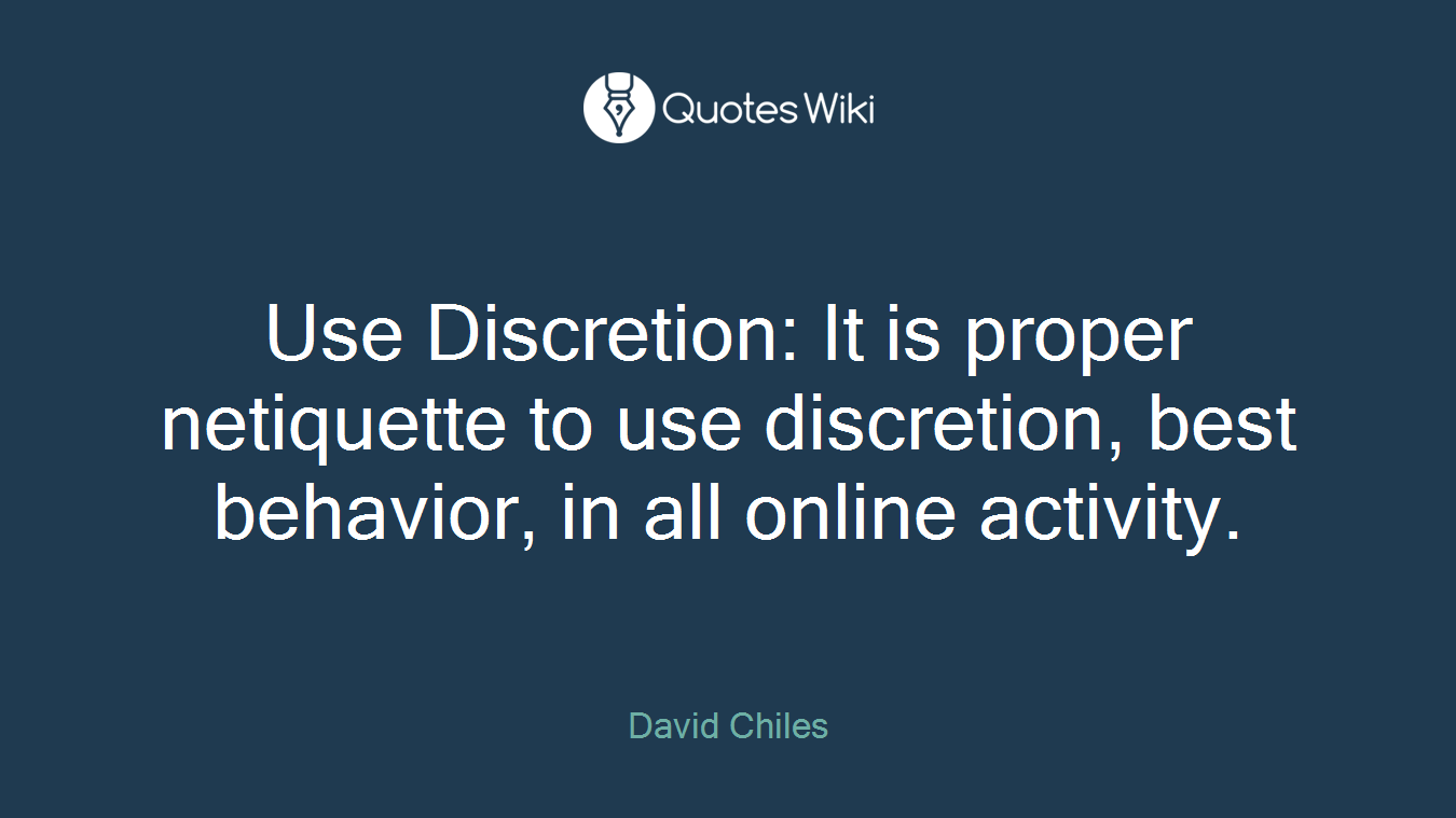 Use Discretion: It is proper netiquette to use discretion, best behavior, in all online activity.