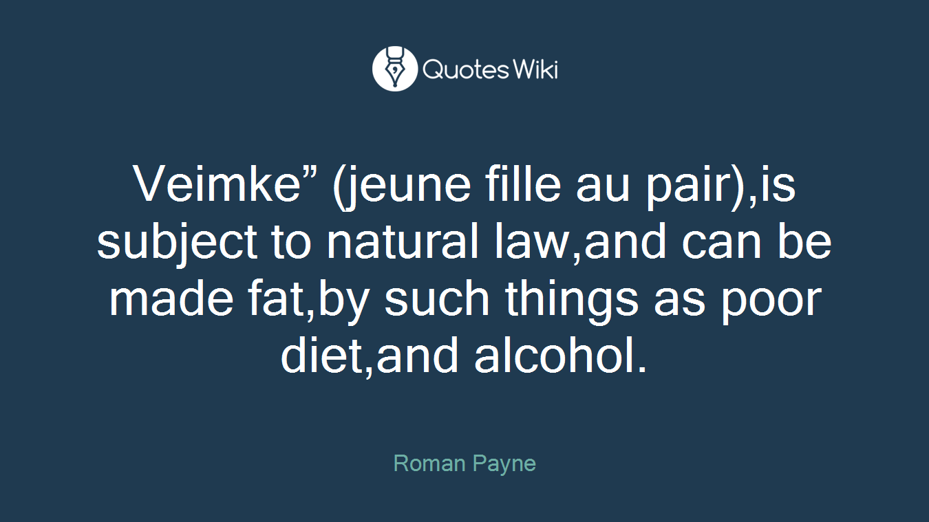 """Veimke"""" (jeune fille au pair),is subject to natural law,and can be made fat,by such things as poor diet,and alcohol."""