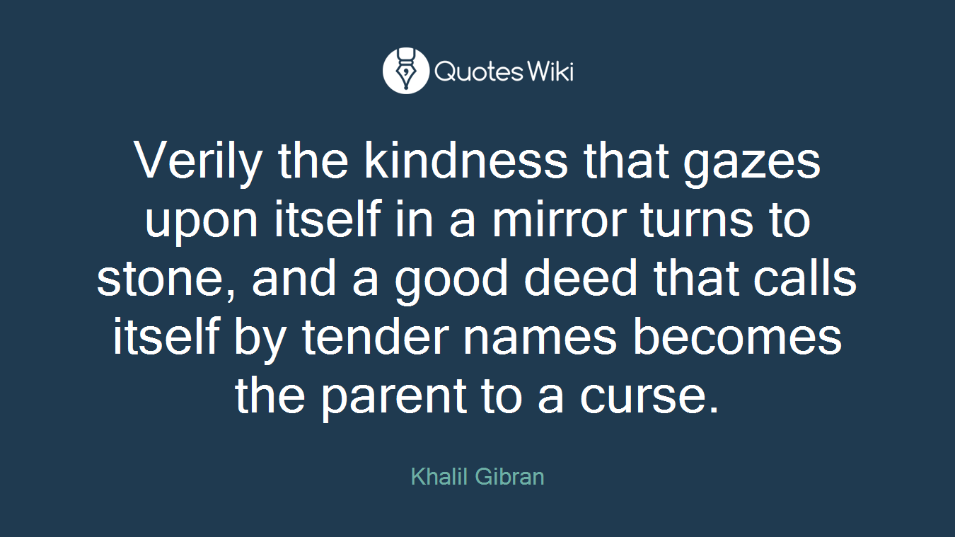 Verily the kindness that gazes upon itself in a mirror turns to stone, and a good deed that calls itself by tender names becomes the parent to a curse.