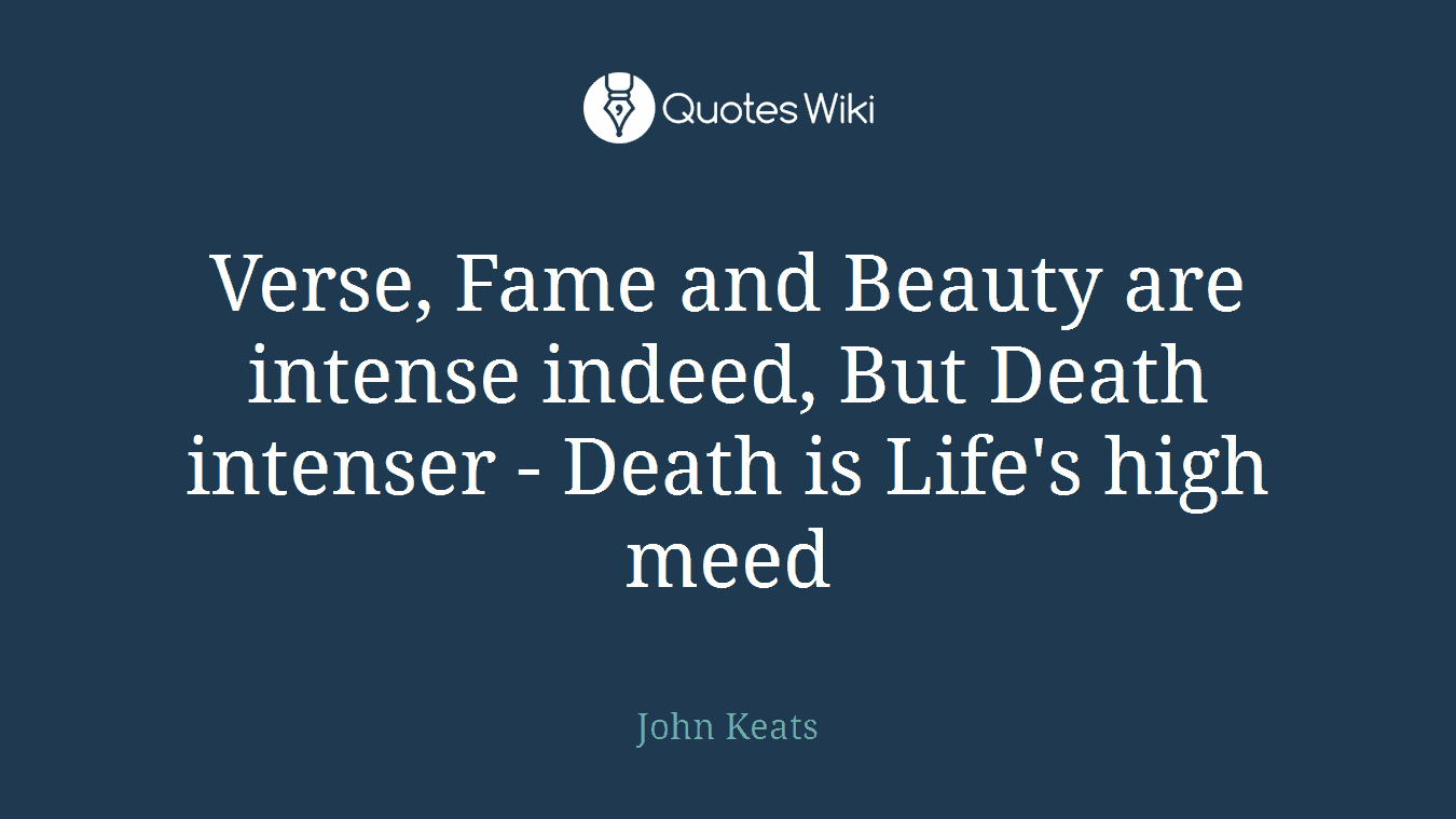 Verse, Fame and Beauty are intense indeed, But Death intenser - Death is Life's high meed