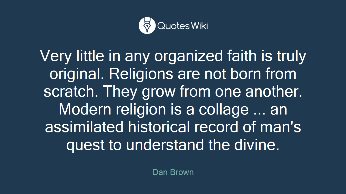 Very little in any organized faith is truly original. Religions are not born from scratch. They grow from one another. Modern religion is a collage ... an assimilated historical record of man's quest to understand the divine.