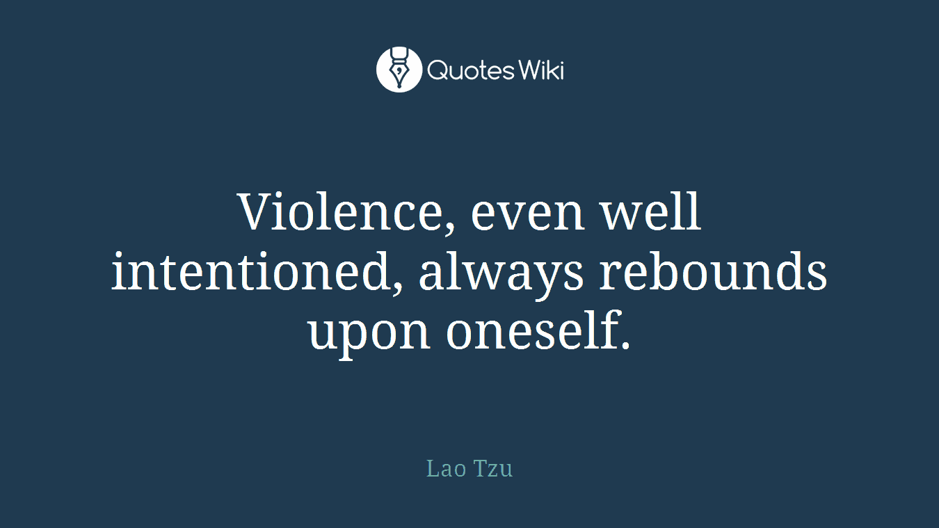 Violence, even well intentioned, always rebounds upon oneself.