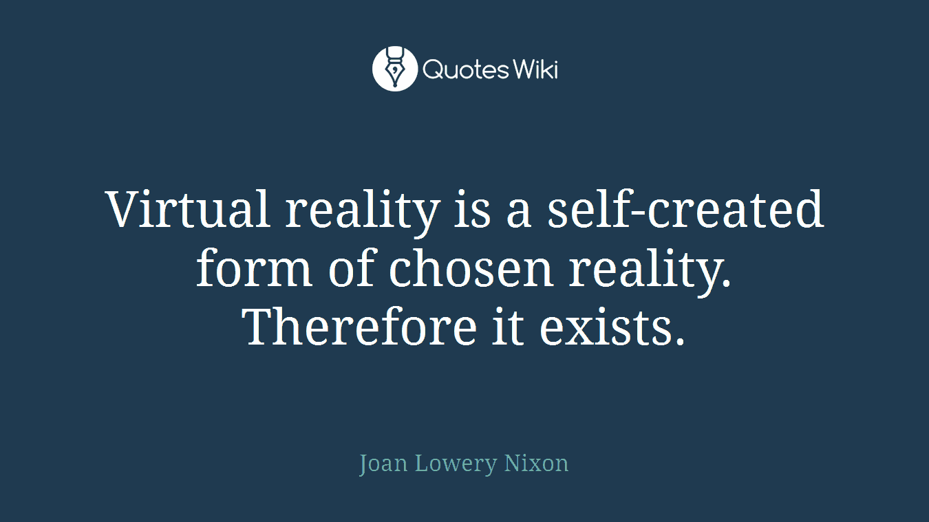 Virtual reality is a self-created form of chosen reality. Therefore it exists.