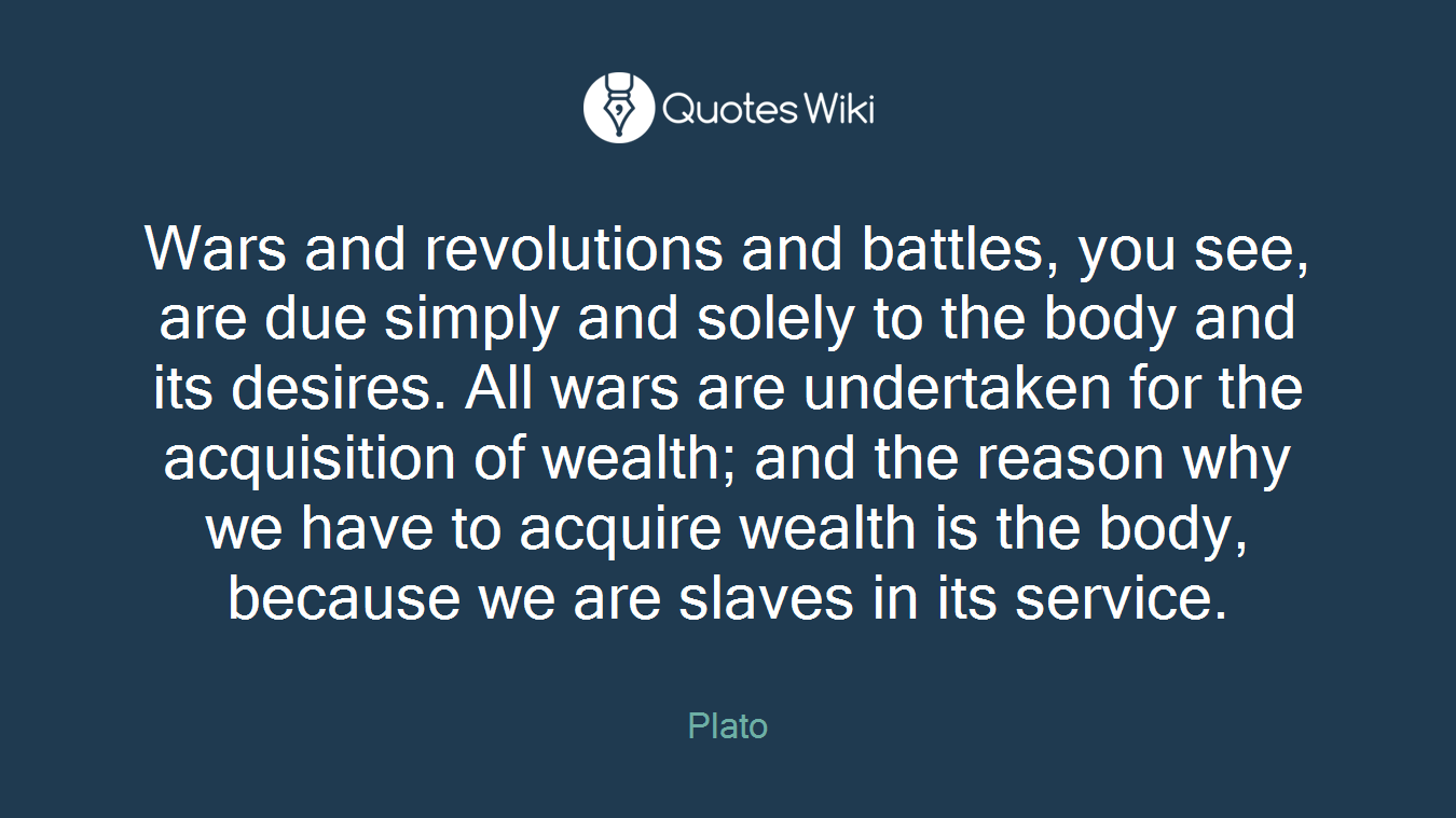 Wars and revolutions and battles, you see, are due simply and solely to the body and its desires. All wars are undertaken for the acquisition of wealth; and the reason why we have to acquire wealth is the body, because we are slaves in its service.