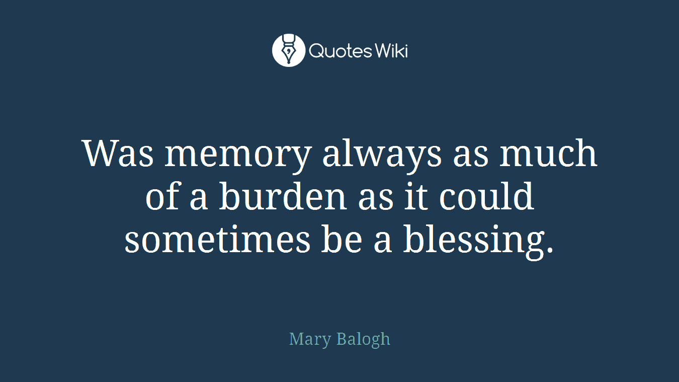 Was memory always as much of a burden as it could sometimes be a blessing.