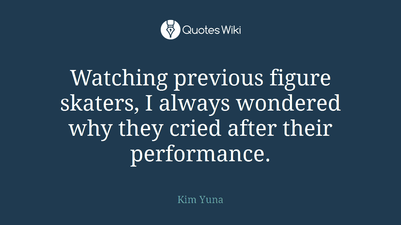 Watching previous figure skaters, I always wondered why they cried after their performance.