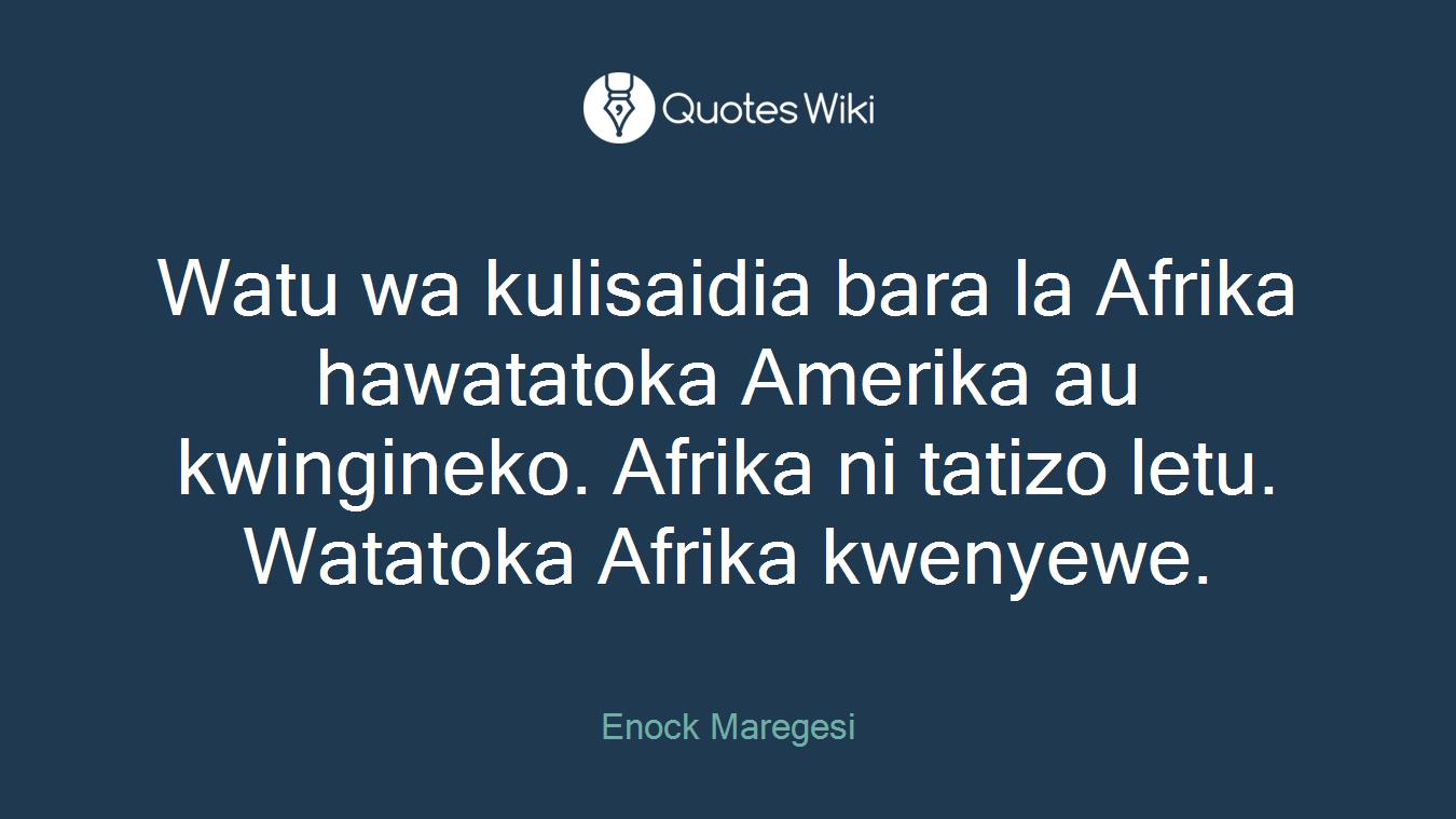 Watu wa kulisaidia bara la Afrika hawatatoka Amerika au kwingineko. Afrika ni tatizo letu. Watatoka Afrika kwenyewe.