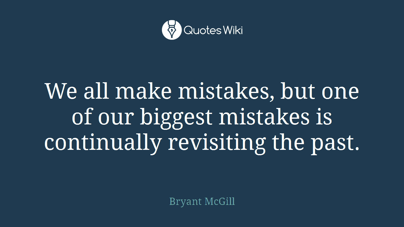 We all make mistakes, but one of our biggest mistakes is continually revisiting the past.