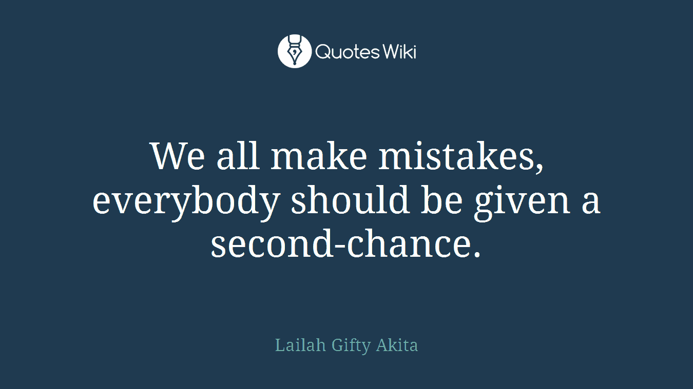 We all make mistakes, everybody should be given a second-chance.