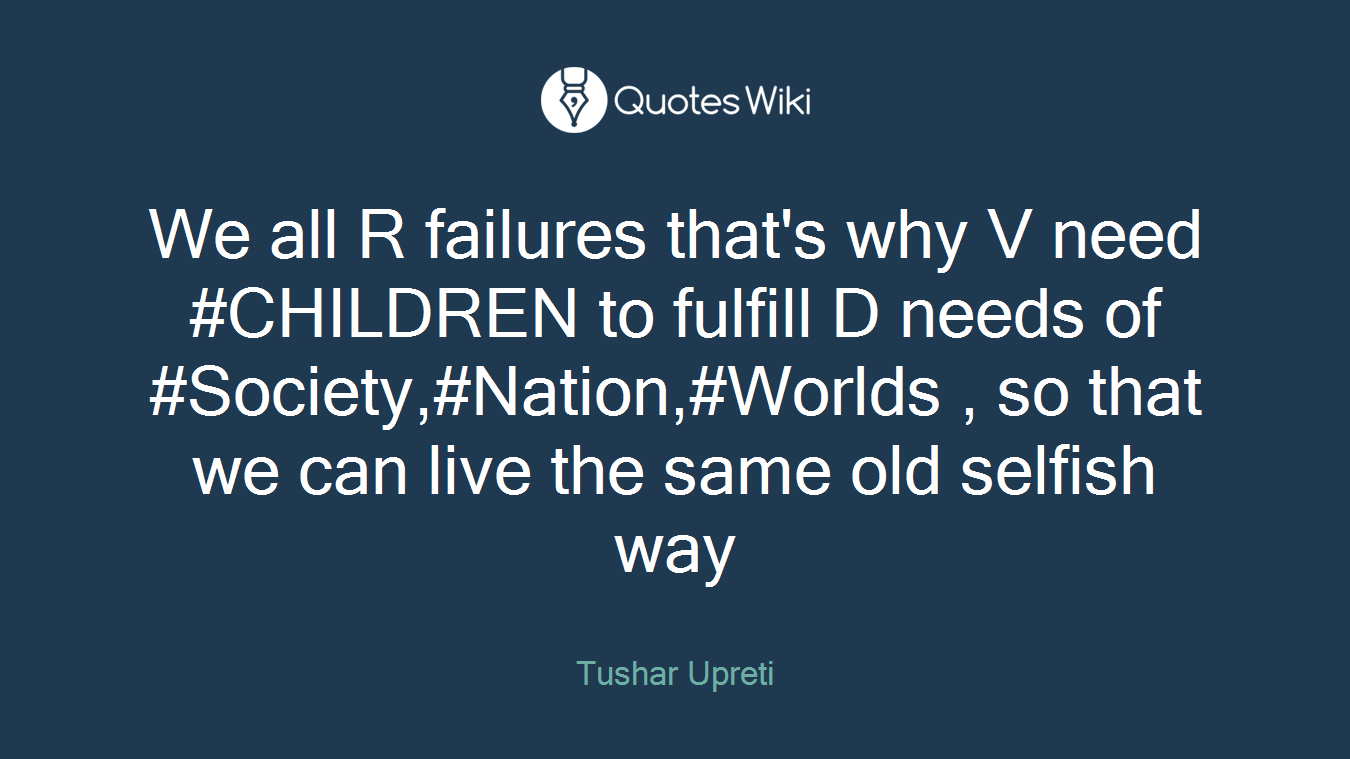 We all R failures that's why V need #CHILDREN to fulfill D needs of #Society,#Nation,#Worlds , so that we can live the same old selfish way