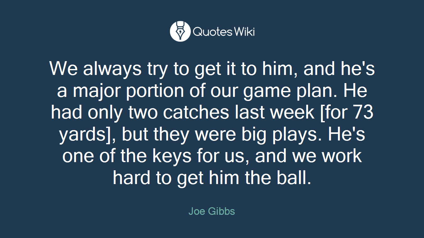 We always try to get it to him, and he's a major portion of our game plan. He had only two catches last week [for 73 yards], but they were big plays. He's one of the keys for us, and we work hard to get him the ball.