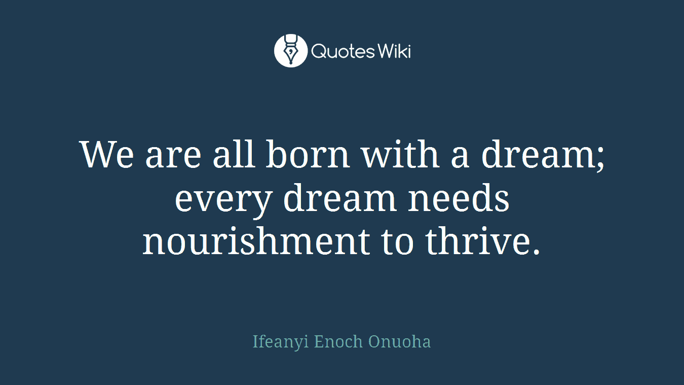 We are all born with a dream; every dream needs nourishment to thrive.