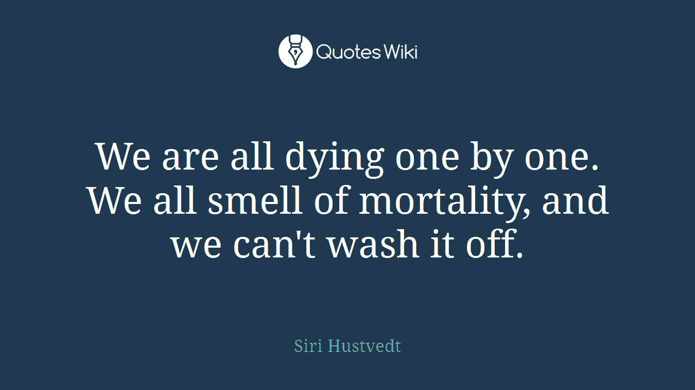 We are all dying one by one. We all smell of mortality, and we can't wash it off.
