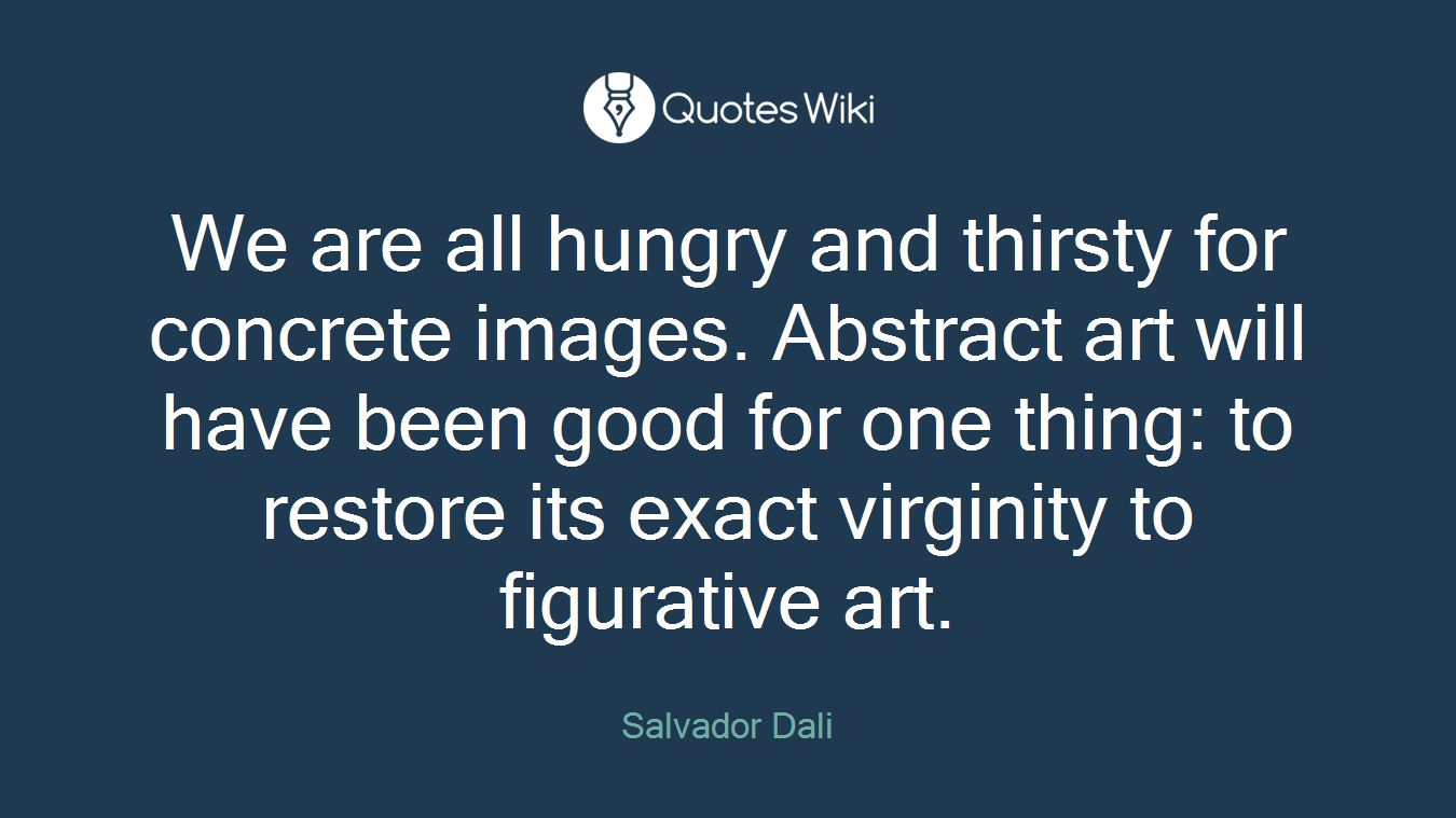 We are all hungry and thirsty for concrete images. Abstract art will have been good for one thing: to restore its exact virginity to figurative art.