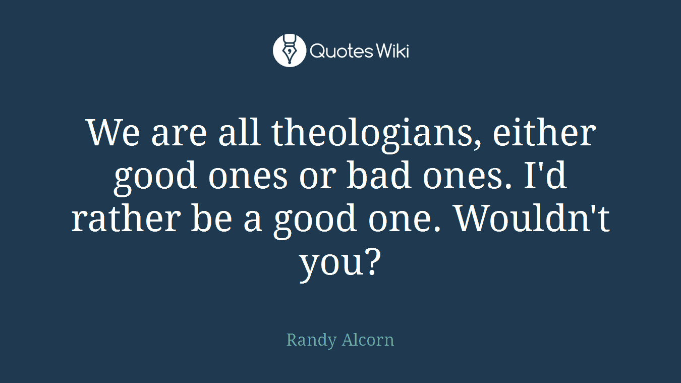 We are all theologians, either good ones or bad ones. I'd rather be a good one. Wouldn't you?