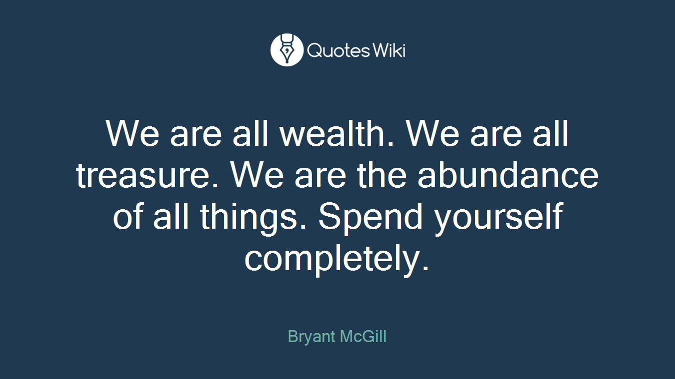 We are all wealth. We are all treasure. We are the abundance of all things. Spend yourself completely.
