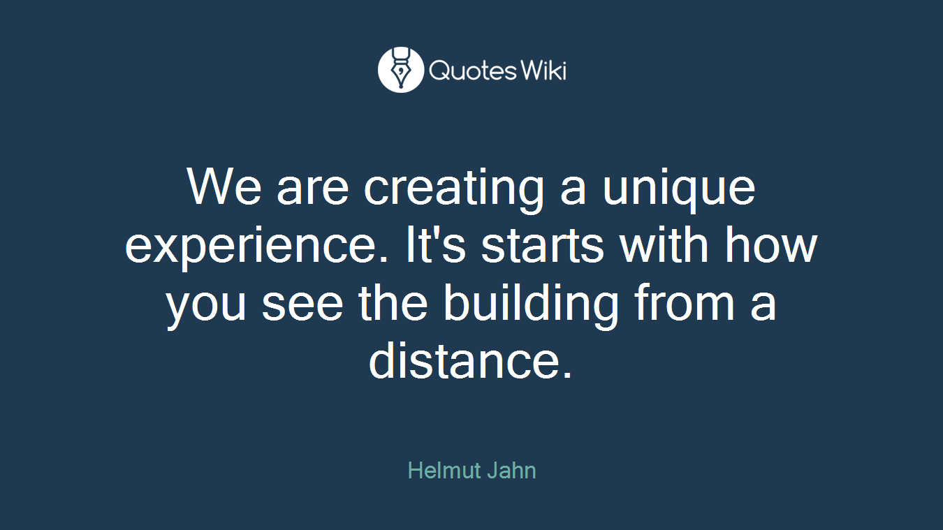 We are creating a unique experience. It's starts with how you see the building from a distance.