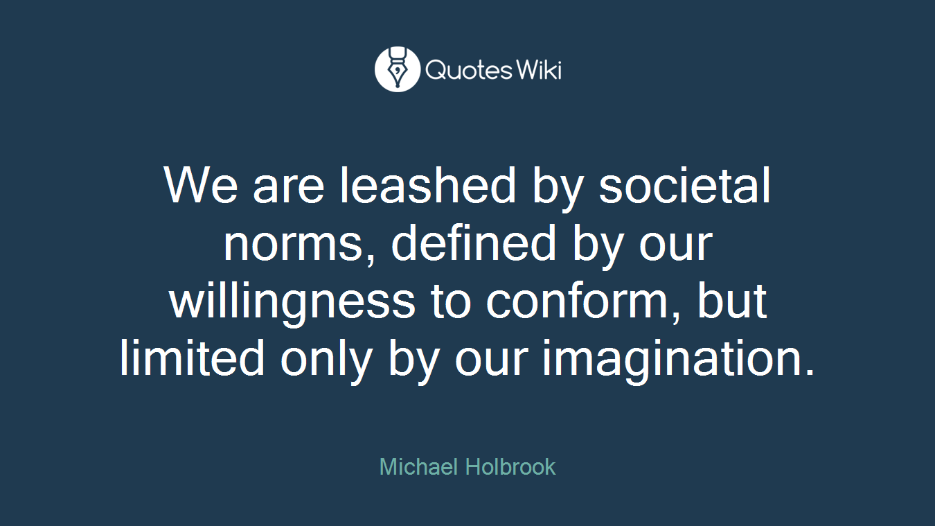 We are leashed by societal norms, defined by our willingness to conform, but limited only by our imagination.