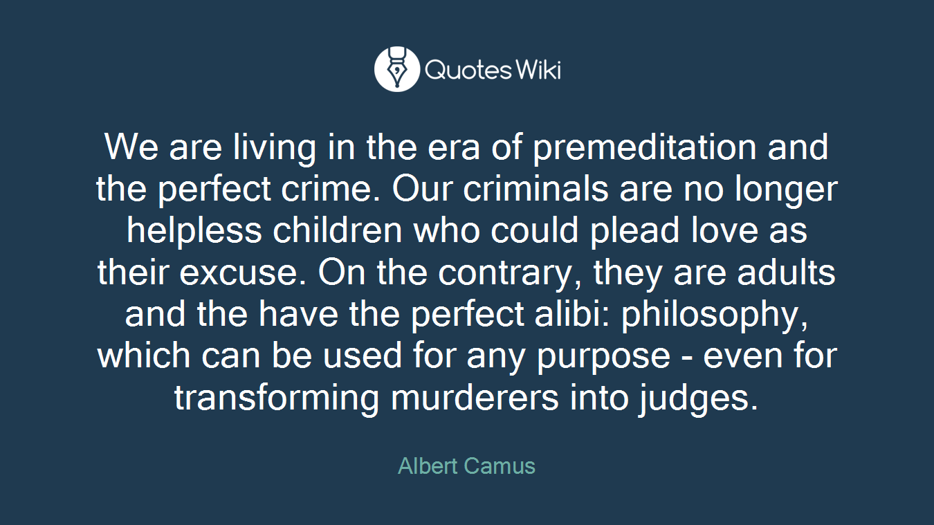 We are living in the era of premeditation and the perfect crime. Our criminals are no longer helpless children who could plead love as their excuse. On the contrary, they are adults and the have the perfect alibi: philosophy, which can be used for any purpose - even for transforming murderers into judges.