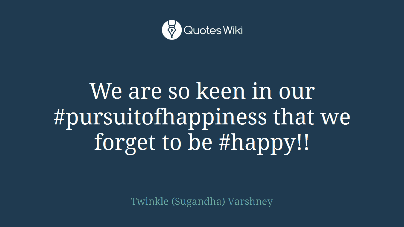 We are so keen in our #pursuitofhappiness that we forget to be #happy!!