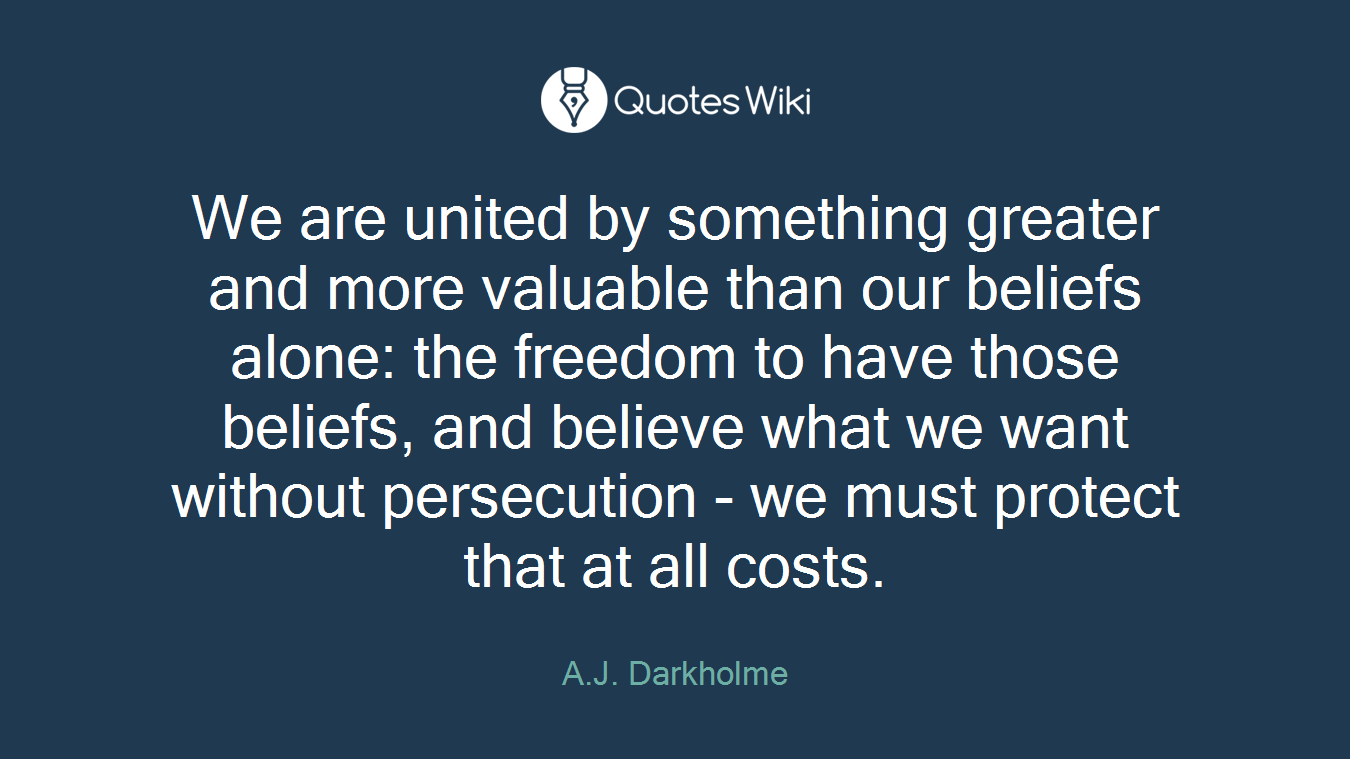 We are united by something greater and more valuable than our beliefs alone: the freedom to have those beliefs, and believe what we want without persecution - we must protect that at all costs.