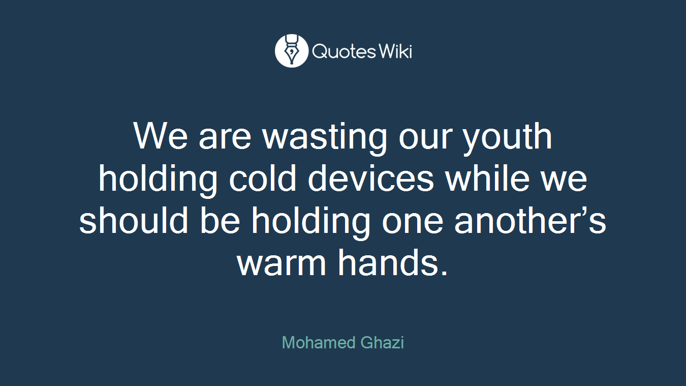 We are wasting our youth holding cold devices while we should be holding one another's warm hands.