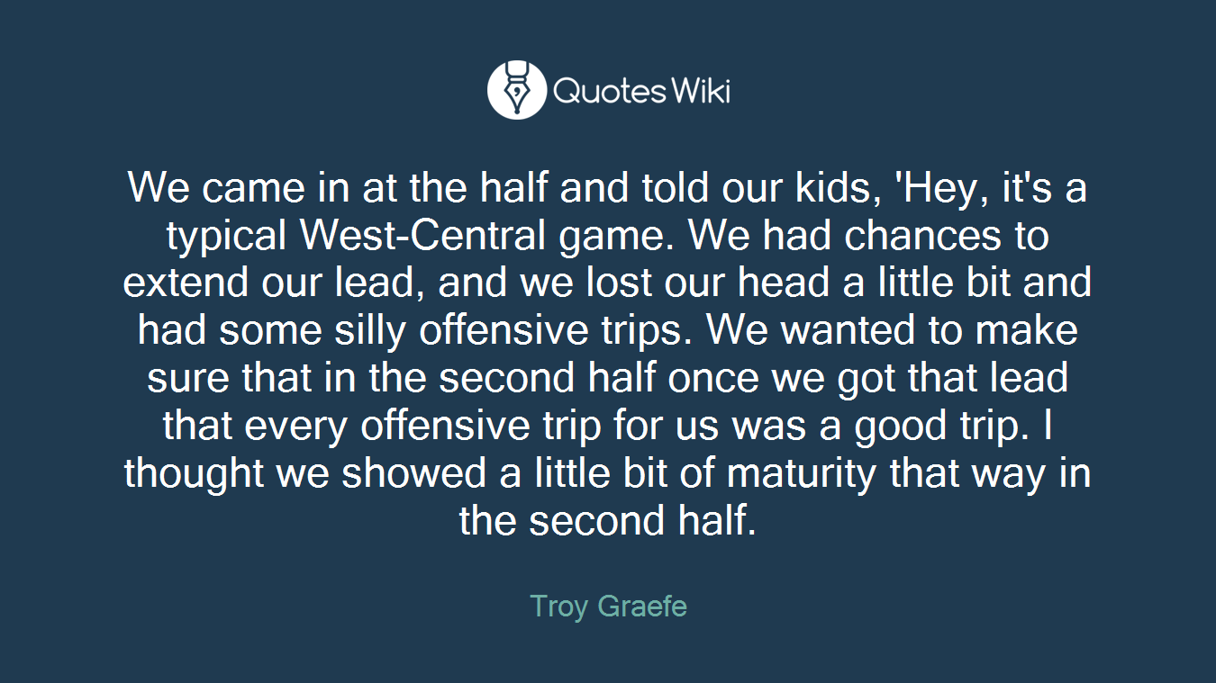 We came in at the half and told our kids, 'Hey, it's a typical West-Central game. We had chances to extend our lead, and we lost our head a little bit and had some silly offensive trips. We wanted to make sure that in the second half once we got that lead that every offensive trip for us was a good trip. I thought we showed a little bit of maturity that way in the second half.