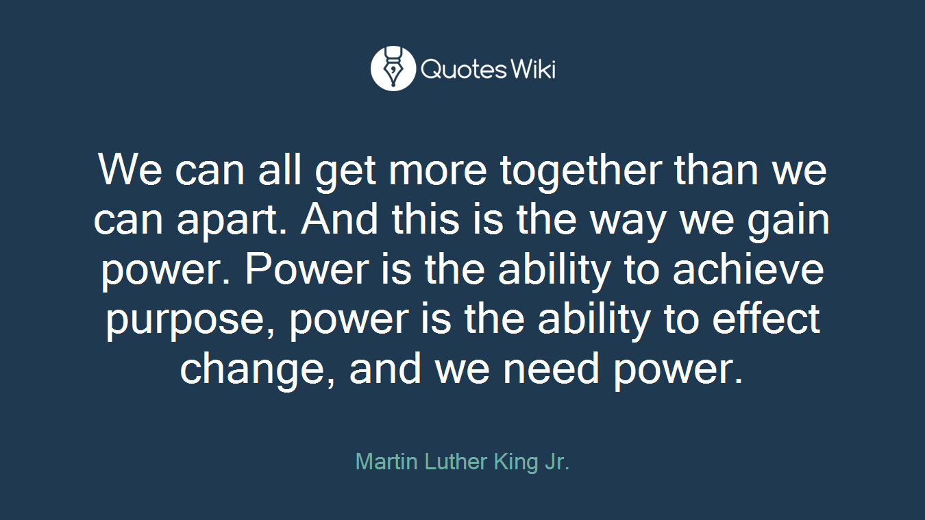 We can all get more together than we can apart. And this is the way we gain power. Power is the ability to achieve purpose, power is the ability to effect change, and we need power.