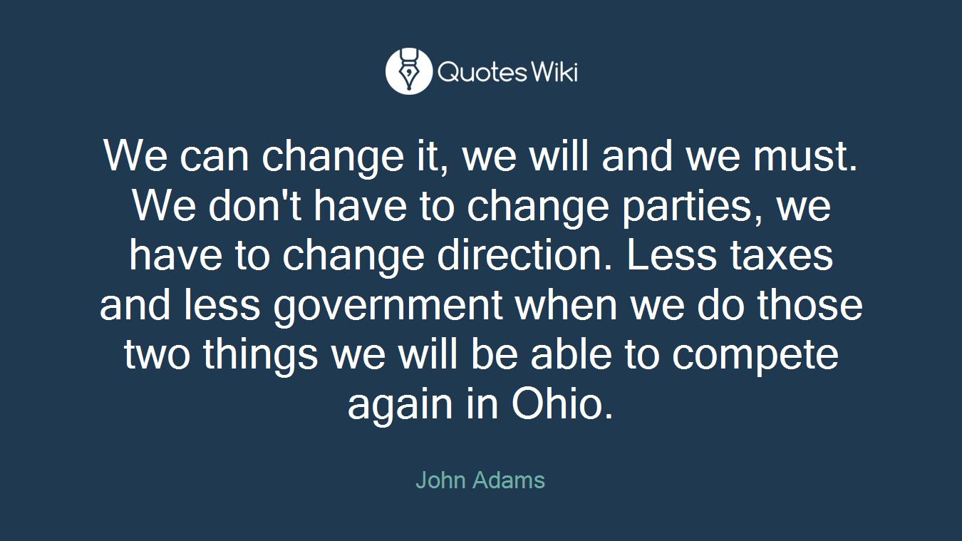 We can change it, we will and we must. We don't have to change parties, we have to change direction. Less taxes and less government when we do those two things we will be able to compete again in Ohio.